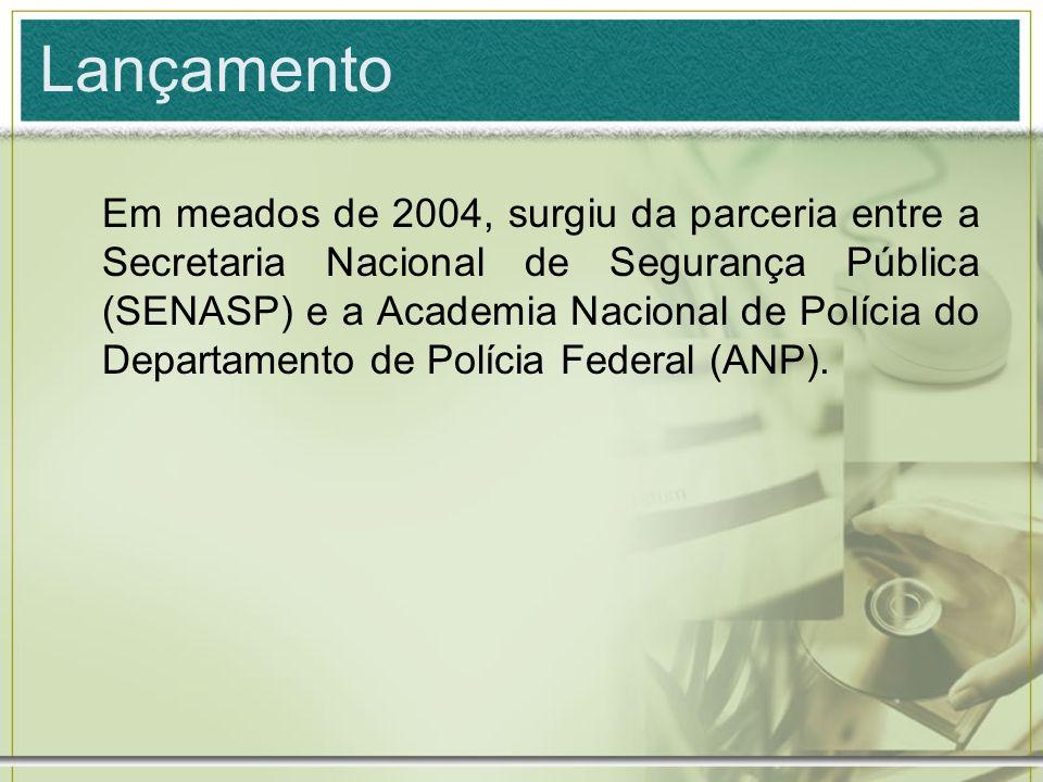 Lançamento Em meados de 2004, surgiu da parceria entre a Secretaria Nacional de Segurança Pública (SENASP) e a Academia Nacional de Polícia do Departa