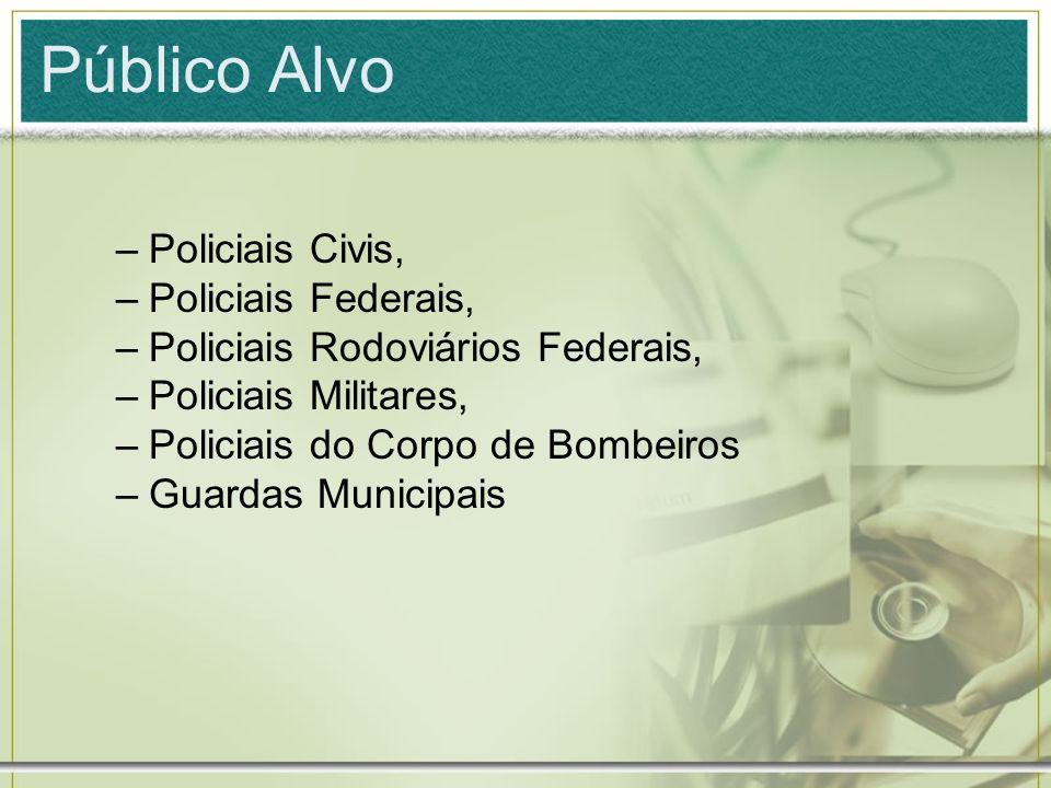 Público Alvo –Policiais Civis, –Policiais Federais, –Policiais Rodoviários Federais, –Policiais Militares, –Policiais do Corpo de Bombeiros –Guardas M
