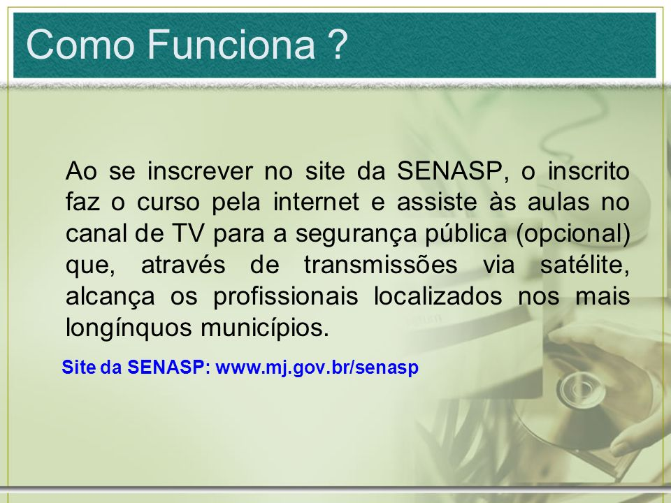 Como Funciona ? Ao se inscrever no site da SENASP, o inscrito faz o curso pela internet e assiste às aulas no canal de TV para a segurança pública (op