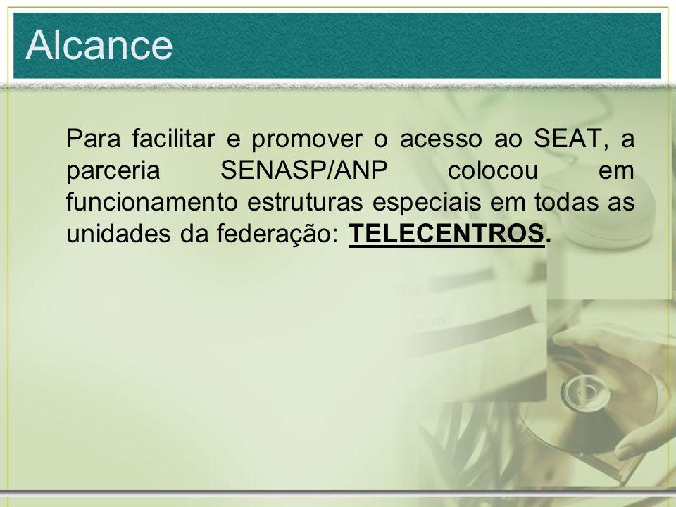 Alcance Para facilitar e promover o acesso ao SEAT, a parceria SENASP/ANP colocou em funcionamento estruturas especiais em todas as unidades da federa