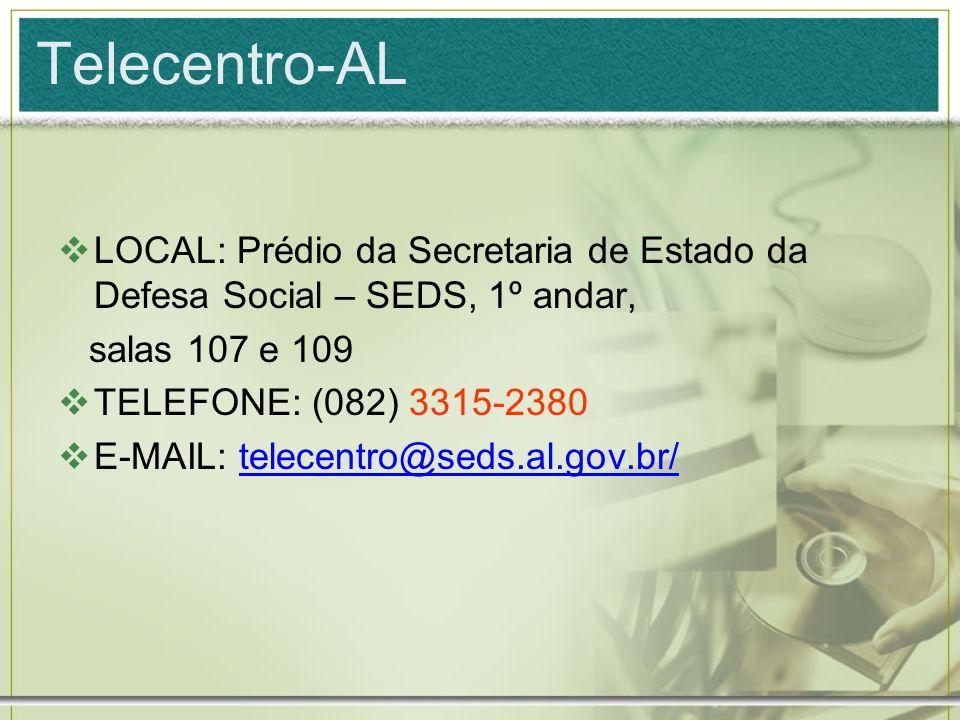 Telecentro-AL LOCAL: Prédio da Secretaria de Estado da Defesa Social – SEDS, 1º andar, salas 107 e 109 TELEFONE: (082) 3315-2380 E-MAIL: telecentro@se