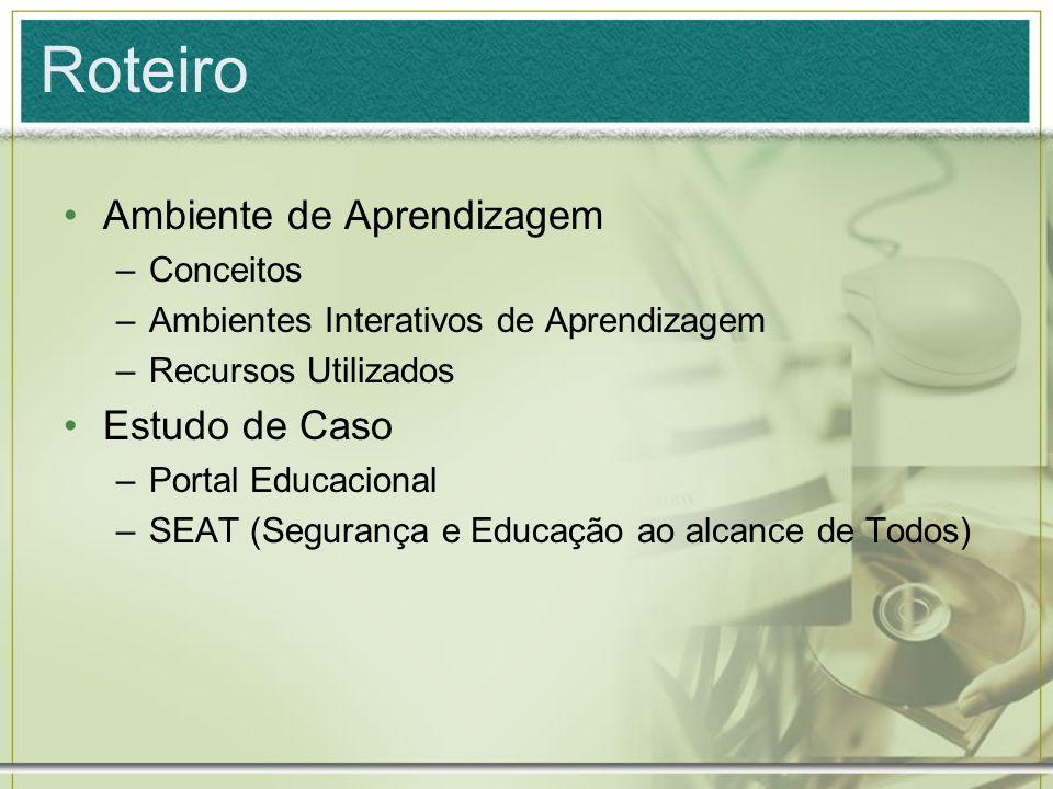 Roteiro Ambiente de Aprendizagem –Conceitos –Ambientes Interativos de Aprendizagem –Recursos Utilizados Estudo de Caso –Portal Educacional –SEAT (Segu
