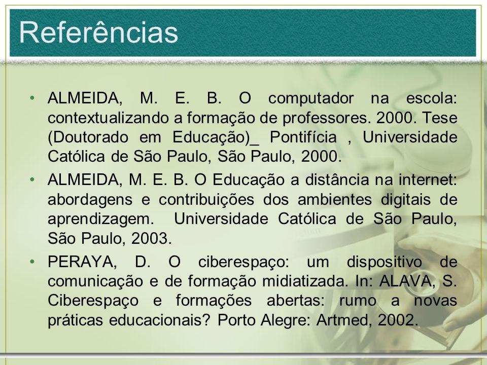 Referências ALMEIDA, M. E. B. O computador na escola: contextualizando a formação de professores. 2000. Tese (Doutorado em Educação)_ Pontifícia, Univ