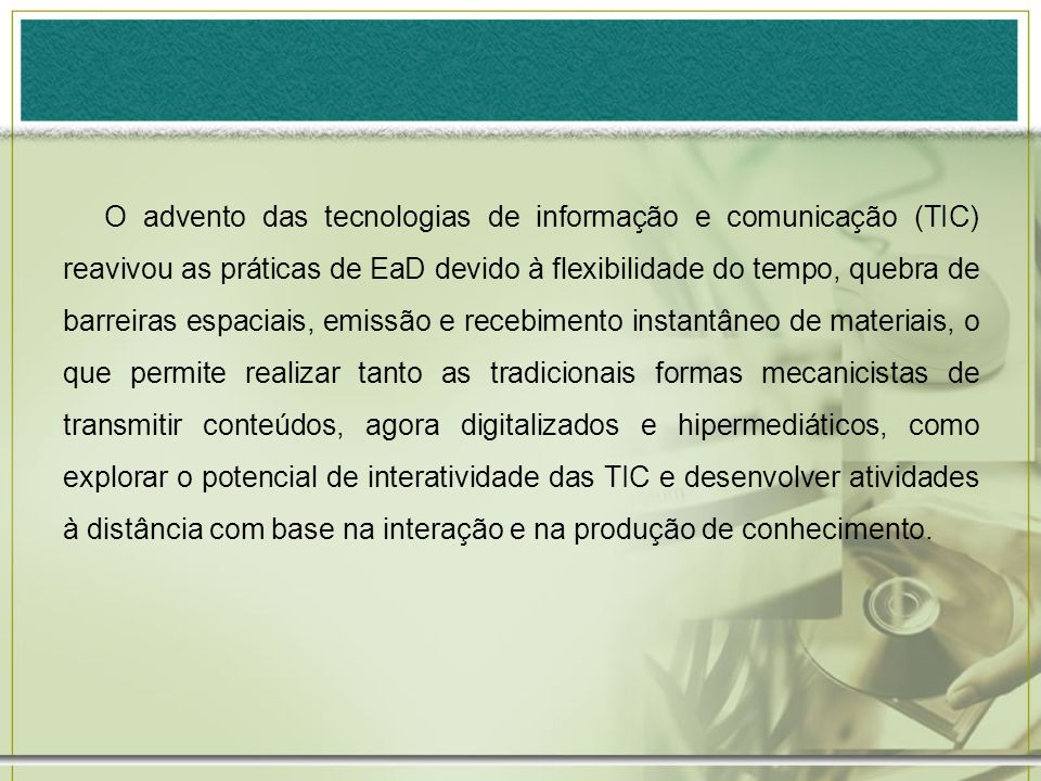 O advento das tecnologias de informação e comunicação (TIC) reavivou as práticas de EaD devido à flexibilidade do tempo, quebra de barreiras espaciais