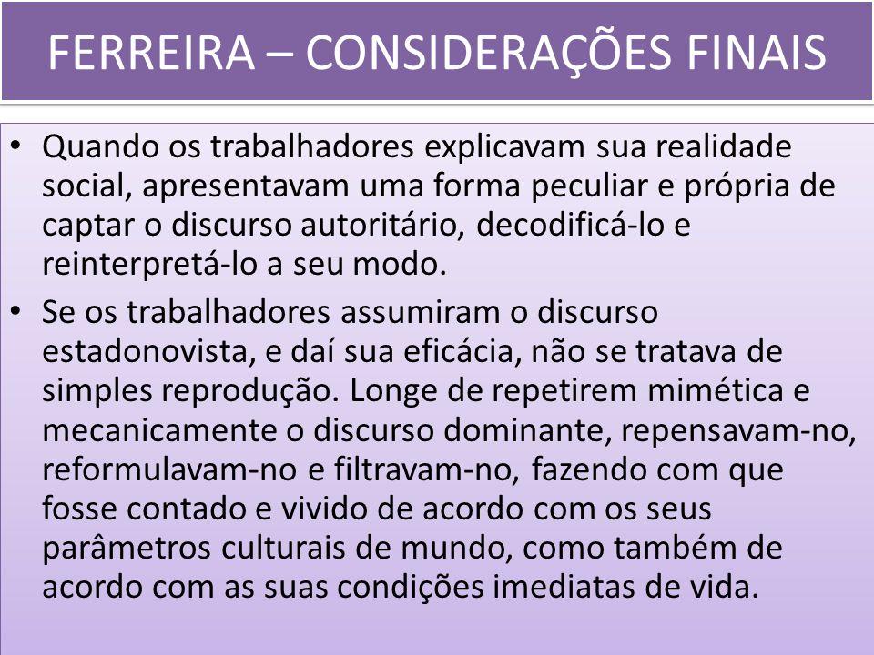FERREIRA – CONSIDERAÇÕES FINAIS Quando os trabalhadores explicavam sua realidade social, apresentavam uma forma peculiar e própria de captar o discurs