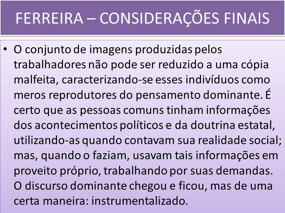 FERREIRA – CONSIDERAÇÕES FINAIS O conjunto de imagens produzidas pelos trabalhadores não pode ser reduzido a uma cópia malfeita, caracterizando-se ess
