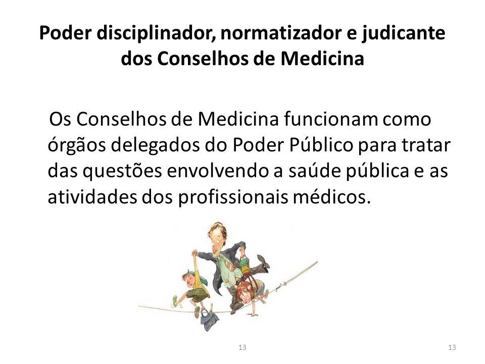 Poder disciplinador, normatizador e judicante dos Conselhos de Medicina Os Conselhos de Medicina funcionam como órgãos delegados do Poder Público para tratar das questões envolvendo a saúde pública e as atividades dos profissionais médicos.