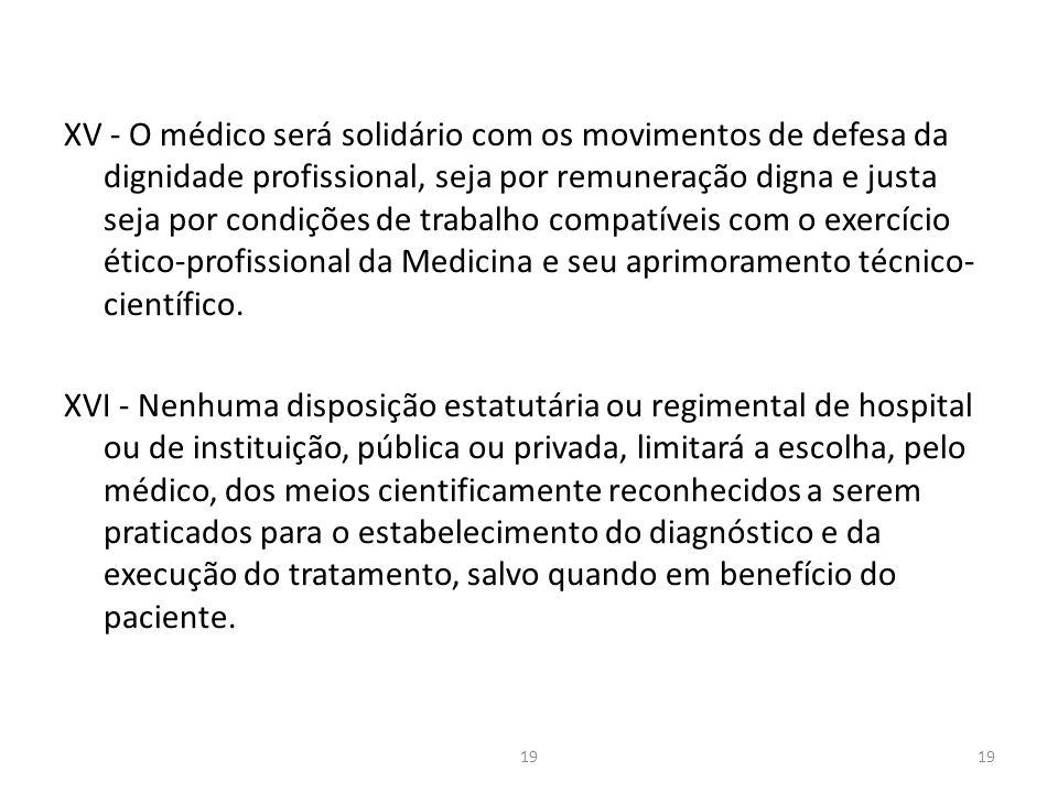 XV - O médico será solidário com os movimentos de defesa da dignidade profissional, seja por remuneração digna e justa seja por condições de trabalho compatíveis com o exercício ético-profissional da Medicina e seu aprimoramento técnico- científico.