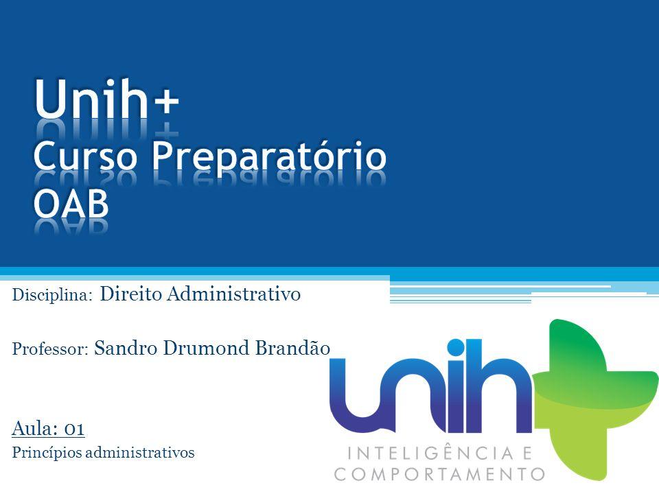 Disciplina: Direito Administrativo Professor: Sandro Drumond Brandão Aula: 01 Princípios administrativos