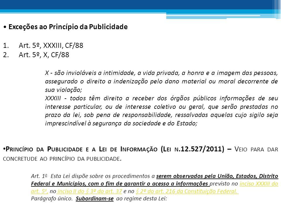 Exceções ao Princípio da Publicidade 1.Art. 5º, XXXIII, CF/88 2.Art. 5º, X, CF/88 X - são invioláveis a intimidade, a vida privada, a honra e a imagem