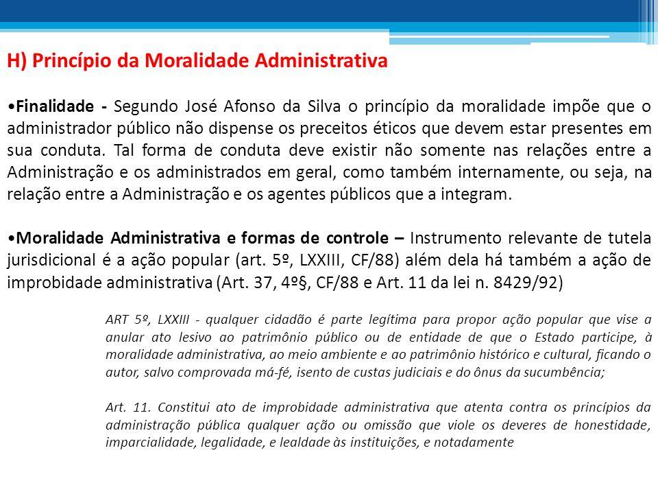 H) Princípio da Moralidade Administrativa Finalidade - Segundo José Afonso da Silva o princípio da moralidade impõe que o administrador público não di