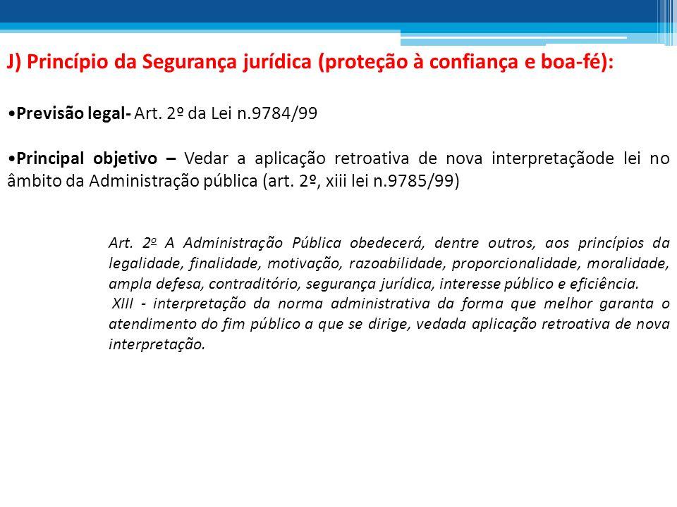 J) Princípio da Segurança jurídica (proteção à confiança e boa-fé): Previsão legal- Art. 2º da Lei n.9784/99 Principal objetivo – Vedar a aplicação re