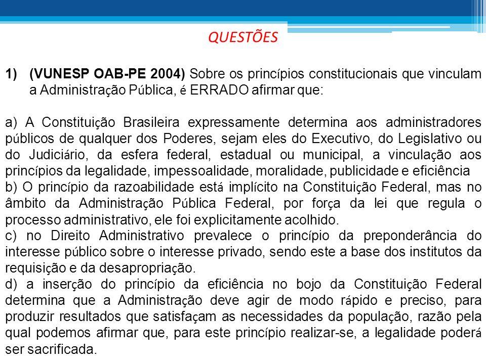 QUESTÕES 1)(VUNESP OAB-PE 2004) Sobre os princ í pios constitucionais que vinculam a Administra ç ão P ú blica, é ERRADO afirmar que: a) A Constitui ç