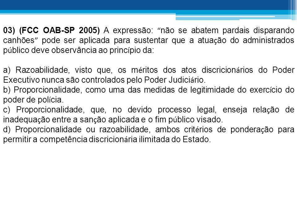03) (FCC OAB-SP 2005) A expressão: não se abatem pardais disparando canhões pode ser aplicada para sustentar que a atua ç ão do administrados p ú blic