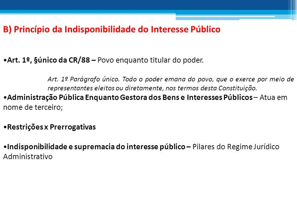 B) Princípio da Indisponibilidade do Interesse Público Art. 1º, §único da CR/88 – Povo enquanto titular do poder. Art. 1º Parágrafo único. Todo o pode