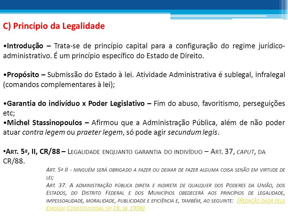 C) Princípio da Legalidade Introdução – Trata-se de princípio capital para a configuração do regime jurídico- administrativo. É um princípio específic