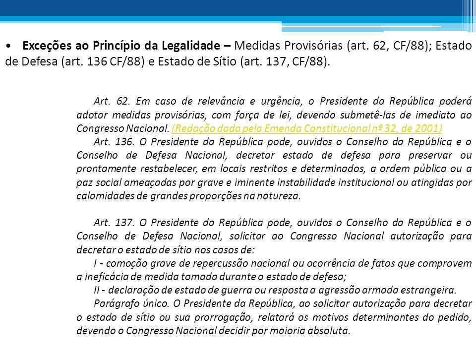 Exceções ao Princípio da Legalidade – Medidas Provisórias (art. 62, CF/88); Estado de Defesa (art. 136 CF/88) e Estado de Sítio (art. 137, CF/88). Art