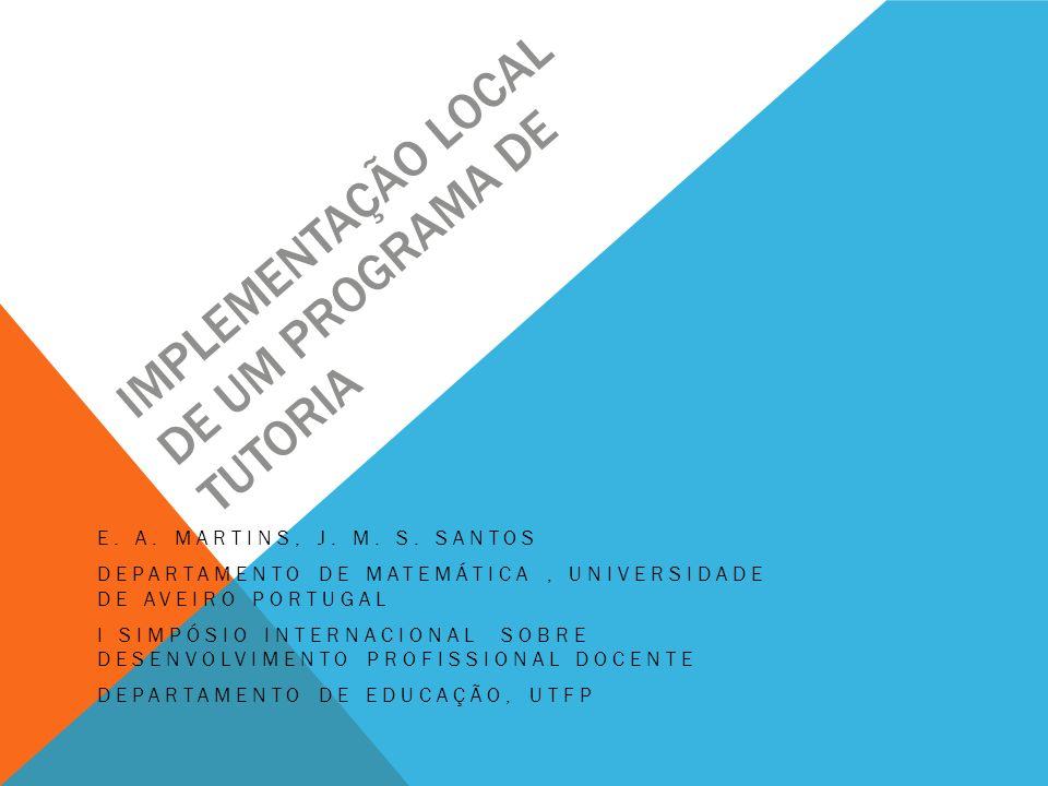 IMPLEMENTAÇÃO LOCAL DE UM PROGRAMA DE TUTORIA E. A. MARTINS, J. M. S. SANTOS DEPARTAMENTO DE MATEMÁTICA, UNIVERSIDADE DE AVEIRO PORTUGAL I SIMPÓSIO IN