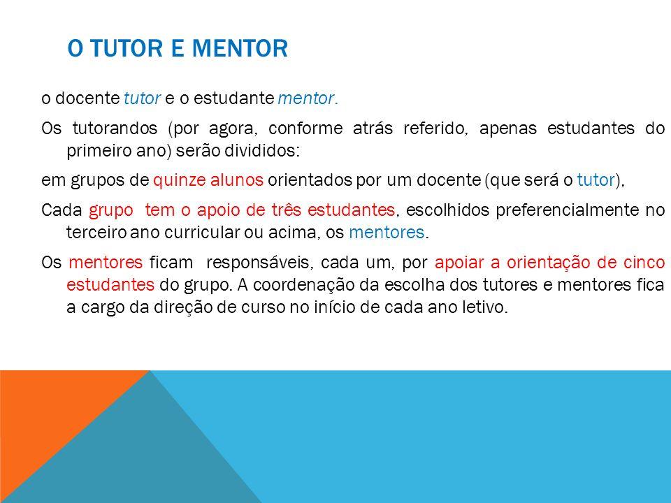 O TUTOR E MENTOR o docente tutor e o estudante mentor. Os tutorandos (por agora, conforme atrás referido, apenas estudantes do primeiro ano) serão div