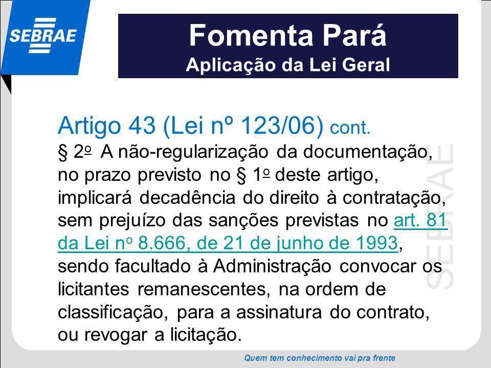 SEBRAE Quem tem conhecimento vai pra frente Fomenta Pará Aplicação da Lei Geral Artigo 43 (Lei nº 123/06) cont. § 2 o A não-regularização da documenta