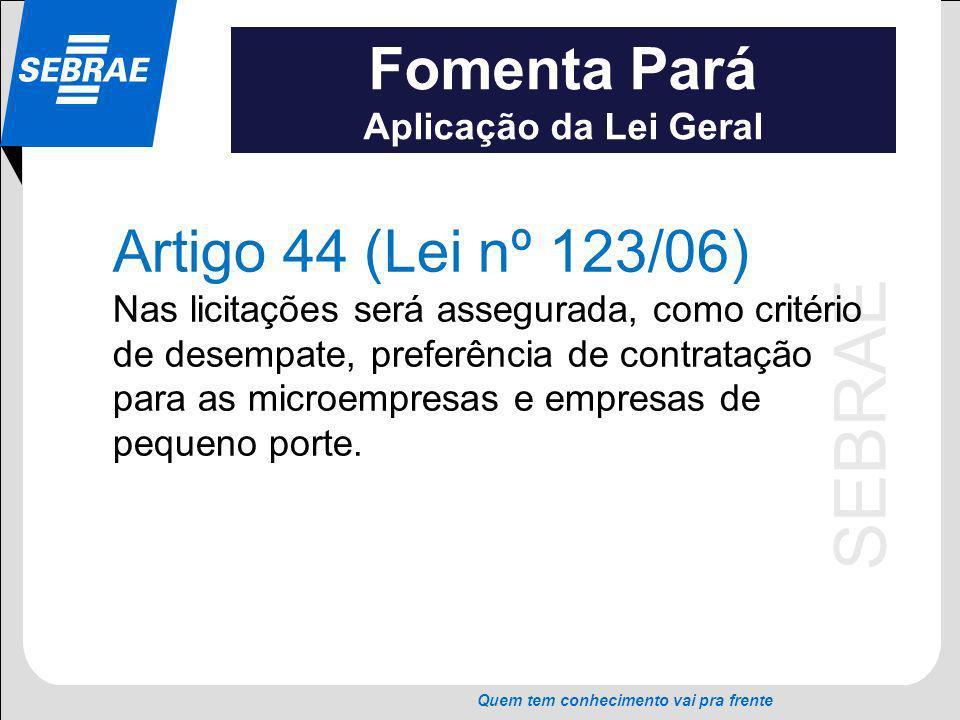 SEBRAE Quem tem conhecimento vai pra frente Fomenta Pará Aplicação da Lei Geral Artigo 44 (Lei nº 123/06) Nas licitações será assegurada, como critéri