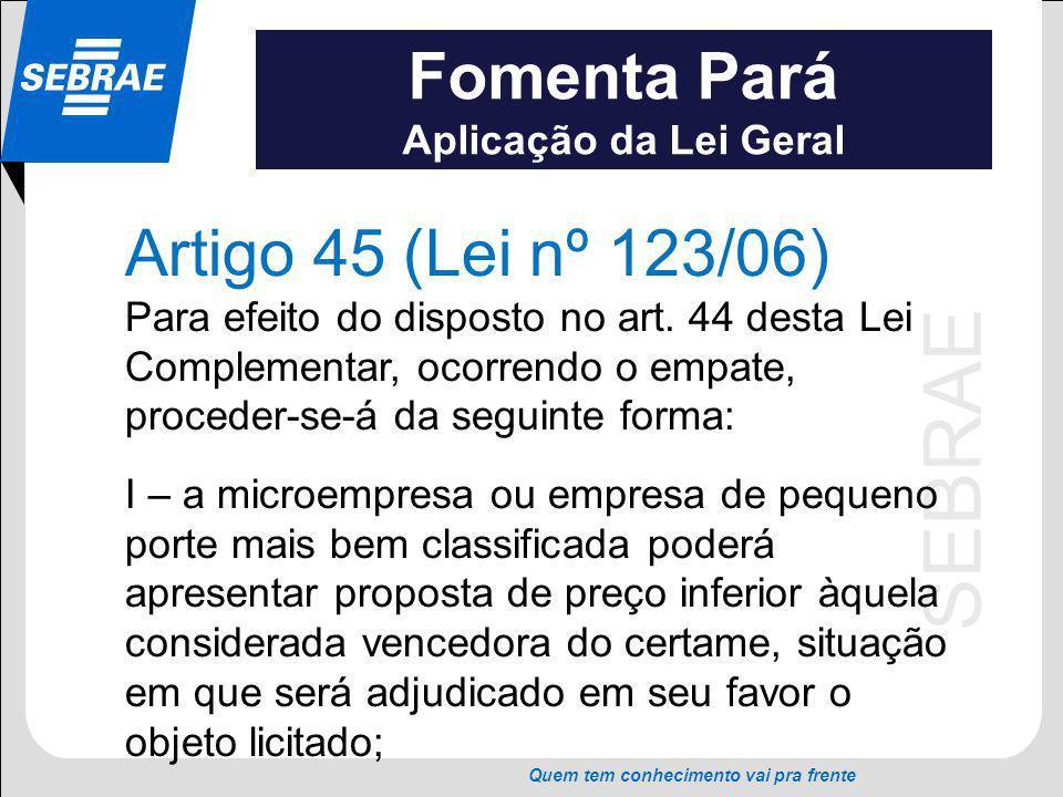 SEBRAE Quem tem conhecimento vai pra frente Fomenta Pará Aplicação da Lei Geral Artigo 45 (Lei nº 123/06) Para efeito do disposto no art. 44 desta Lei
