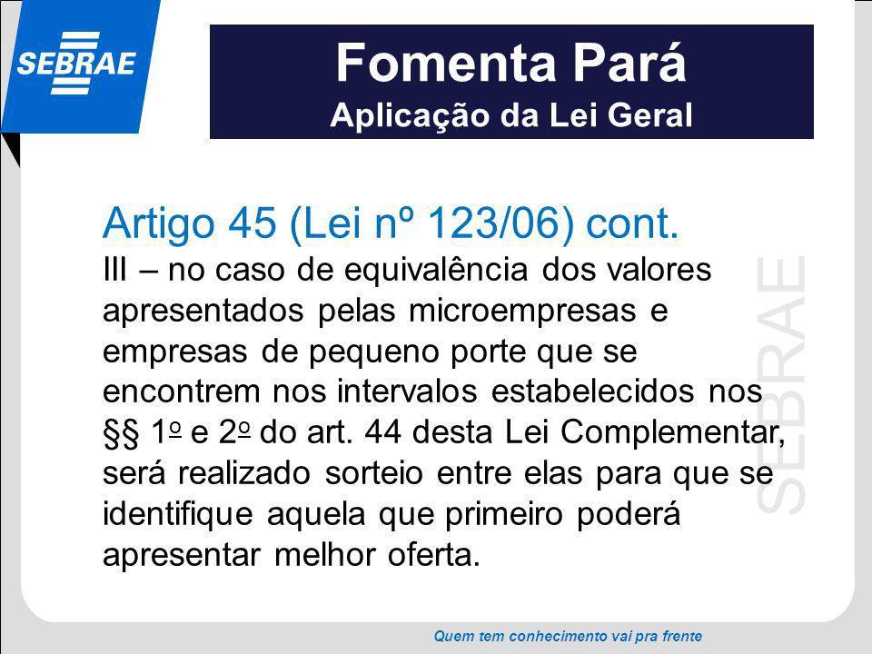SEBRAE Quem tem conhecimento vai pra frente Fomenta Pará Aplicação da Lei Geral Artigo 45 (Lei nº 123/06) cont. III – no caso de equivalência dos valo
