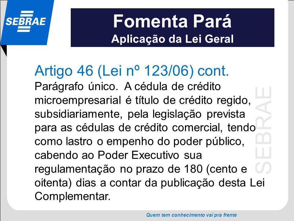SEBRAE Quem tem conhecimento vai pra frente Fomenta Pará Aplicação da Lei Geral Artigo 46 (Lei nº 123/06) cont. Parágrafo único. A cédula de crédito m