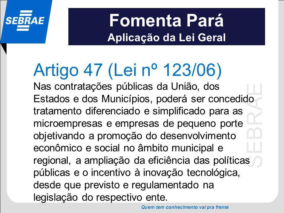 SEBRAE Quem tem conhecimento vai pra frente Fomenta Pará Aplicação da Lei Geral Artigo 47 (Lei nº 123/06) Nas contratações públicas da União, dos Esta