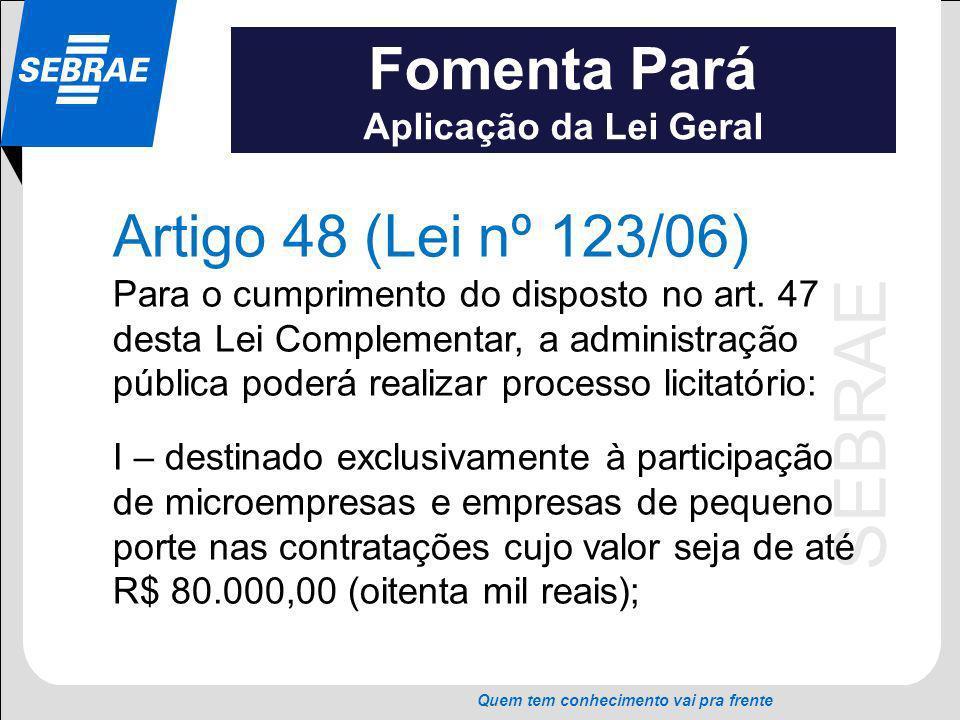 SEBRAE Quem tem conhecimento vai pra frente Fomenta Pará Aplicação da Lei Geral Artigo 48 (Lei nº 123/06) Para o cumprimento do disposto no art. 47 de