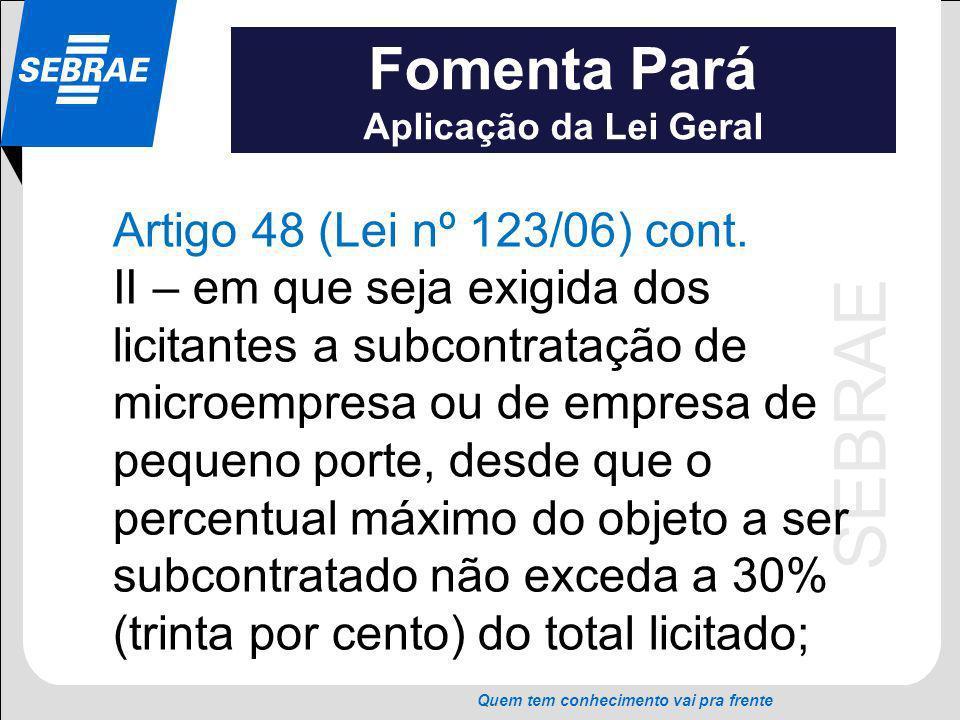 SEBRAE Quem tem conhecimento vai pra frente Fomenta Pará Aplicação da Lei Geral Artigo 48 (Lei nº 123/06) cont. II – em que seja exigida dos licitante