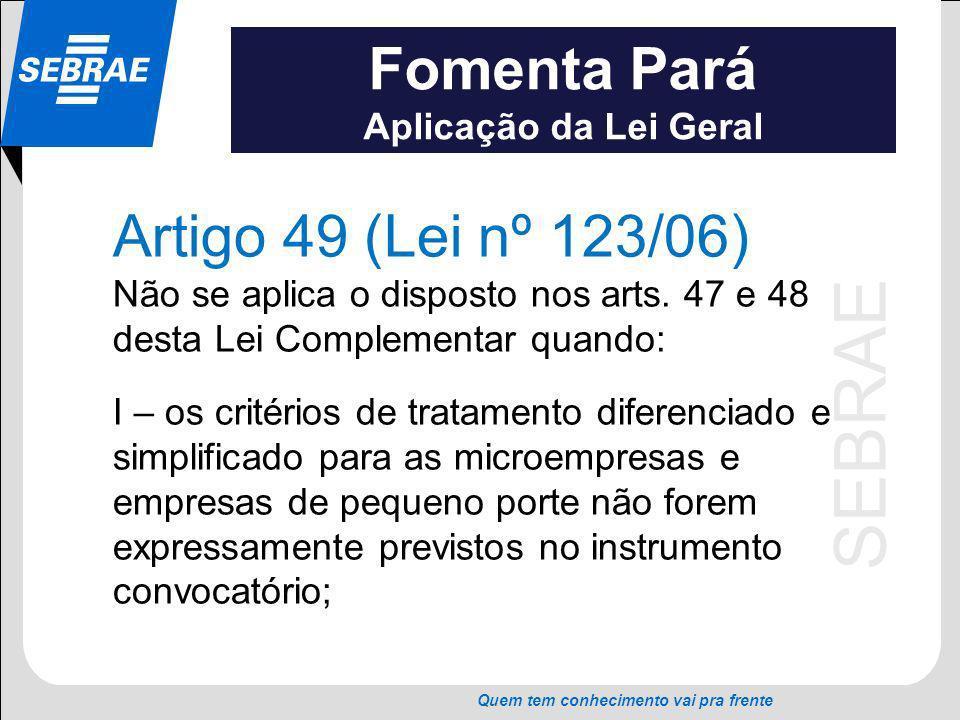 SEBRAE Quem tem conhecimento vai pra frente Fomenta Pará Aplicação da Lei Geral Artigo 49 (Lei nº 123/06) Não se aplica o disposto nos arts. 47 e 48 d