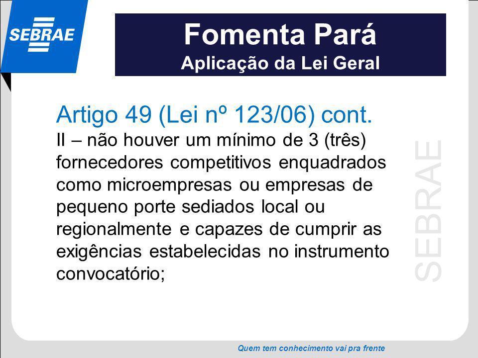 SEBRAE Quem tem conhecimento vai pra frente Fomenta Pará Aplicação da Lei Geral Artigo 49 (Lei nº 123/06) cont. II – não houver um mínimo de 3 (três)