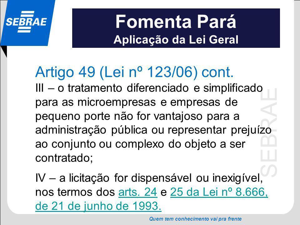 SEBRAE Quem tem conhecimento vai pra frente Fomenta Pará Aplicação da Lei Geral Artigo 49 (Lei nº 123/06) cont. III – o tratamento diferenciado e simp