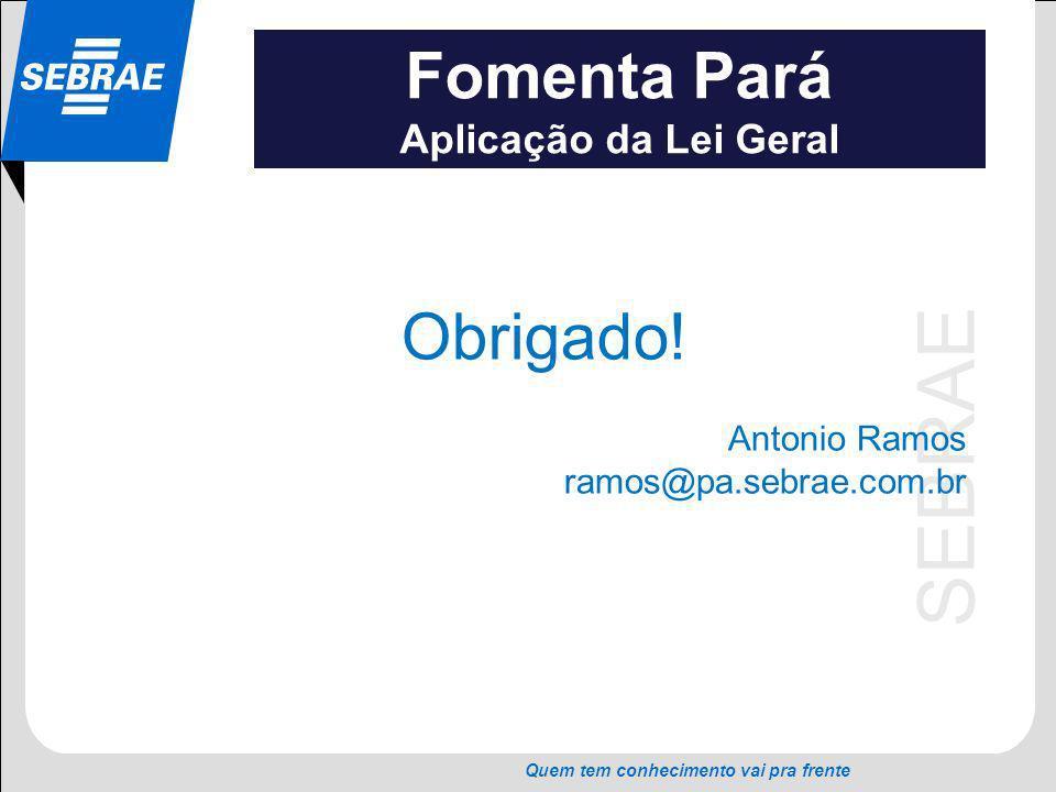 SEBRAE Quem tem conhecimento vai pra frente Fomenta Pará Aplicação da Lei Geral Obrigado! Antonio Ramos ramos@pa.sebrae.com.br