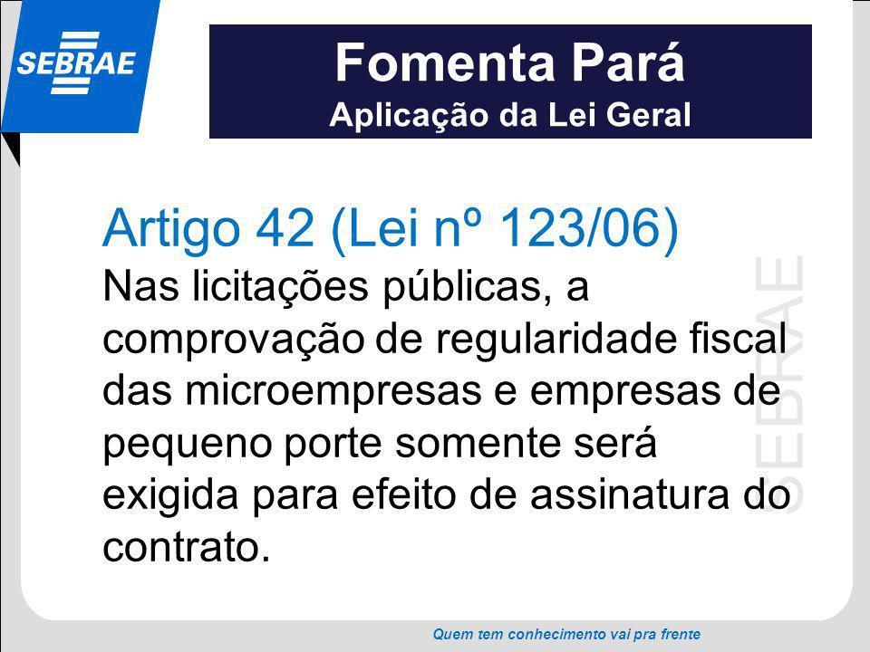SEBRAE Quem tem conhecimento vai pra frente Fomenta Pará Aplicação da Lei Geral Artigo 42 (Lei nº 123/06) Nas licitações públicas, a comprovação de re