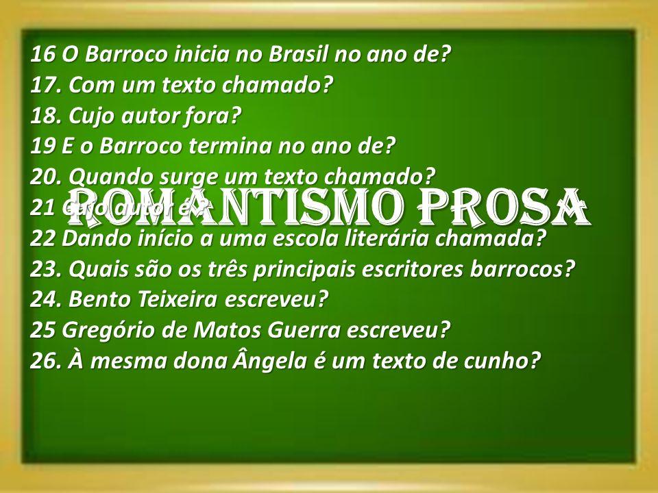 ROMANTISMO PROSA 16 O Barroco inicia no Brasil no ano de? 17. Com um texto chamado? 18. Cujo autor fora? 19 E o Barroco termina no ano de? 20. Quando