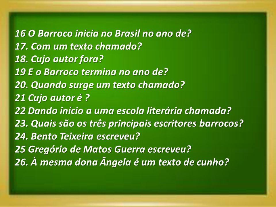 16 O Barroco inicia no Brasil no ano de? 17. Com um texto chamado? 18. Cujo autor fora? 19 E o Barroco termina no ano de? 20. Quando surge um texto ch