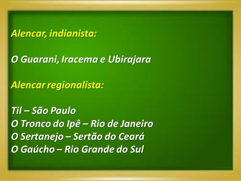 Alencar, indianista: O Guarani, Iracema e Ubirajara Alencar regionalista: Til – São Paulo O Tronco do Ipê – Rio de Janeiro O Sertanejo – Sertão do Cea