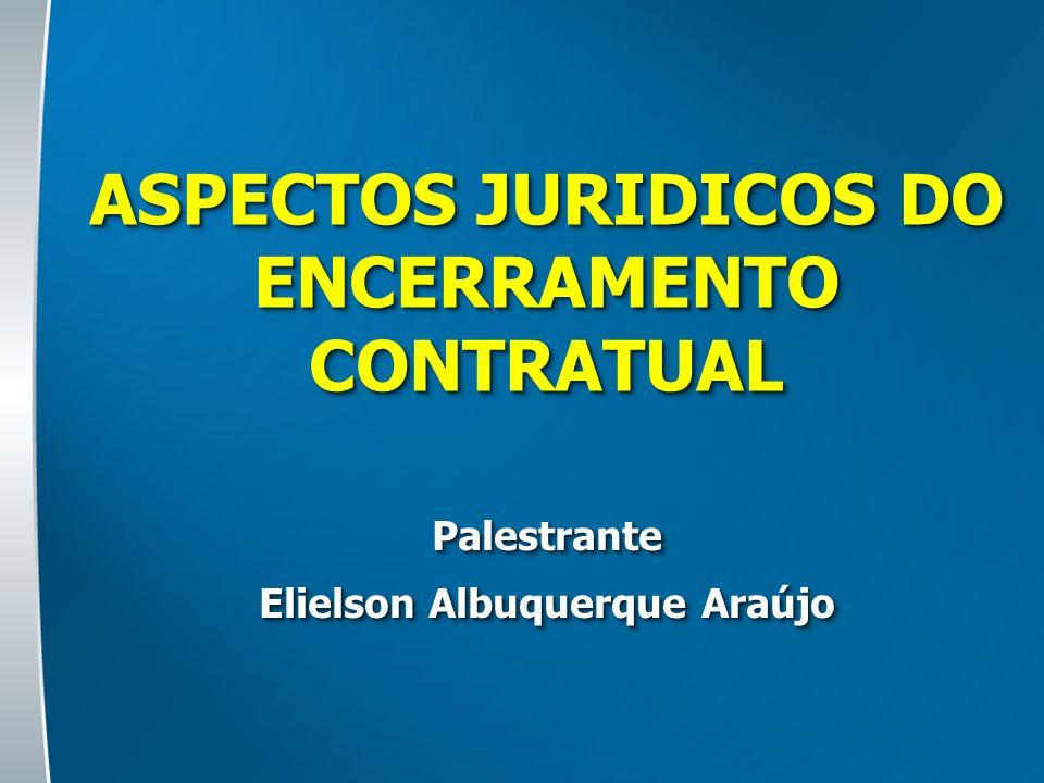 ASPECTOS JURIDICOS DO ENCERRAMENTO CONTRATUAL Palestrante Elielson Albuquerque Araújo Palestrante