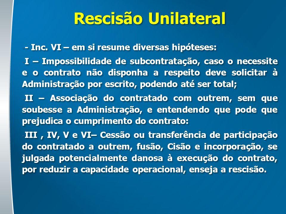 Rescisão Unilateral - - Inc. VI – em si resume diversas hipóteses: - I – Impossibilidade de subcontratação, caso o necessite e o contrato não disponha