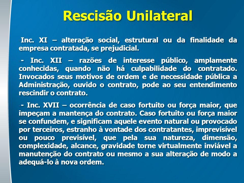 Rescisão Unilateral - Inc. XI – alteração social, estrutural ou da finalidade da empresa contratada, se prejudicial. - - Inc. XII – razões de interess