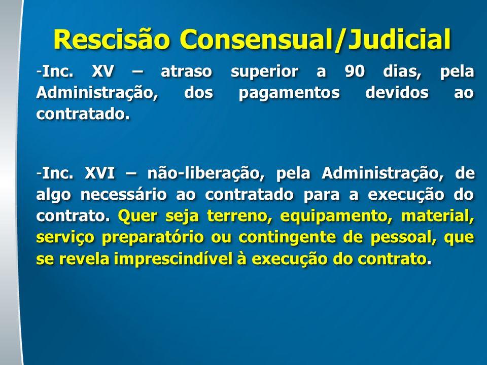 Rescisão Consensual/Judicial -Inc. XV – atraso superior a 90 dias, pela Administração, dos pagamentos devidos ao contratado. -Inc. XVI – não-liberação