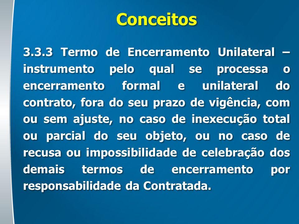 Conceitos 3.3.3 Termo de Encerramento Unilateral – instrumento pelo qual se processa o encerramento formal e unilateral do contrato, fora do seu prazo