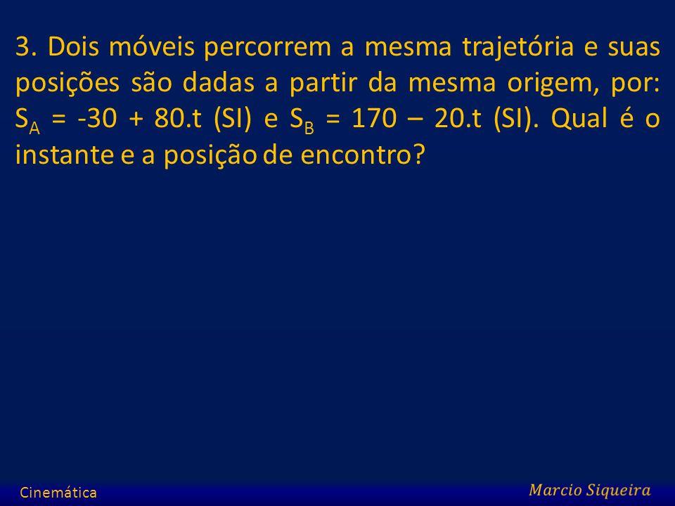 3. Dois móveis percorrem a mesma trajetória e suas posições são dadas a partir da mesma origem, por: S A = -30 + 80.t (SI) e S B = 170 – 20.t (SI). Qu