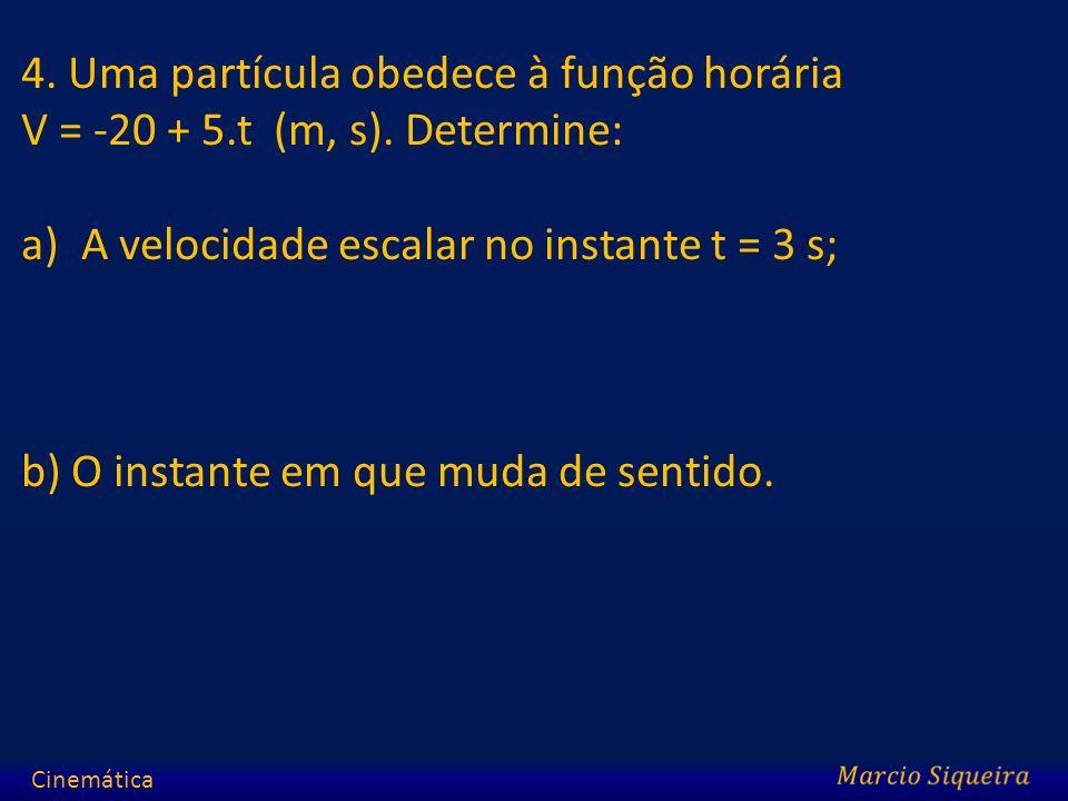 4. Uma partícula obedece à função horária V = -20 + 5.t (m, s). Determine: a)A velocidade escalar no instante t = 3 s; b) O instante em que muda de se