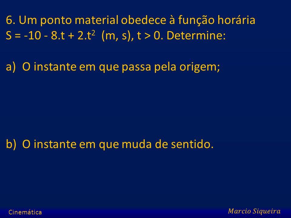6. Um ponto material obedece à função horária S = -10 - 8.t + 2.t 2 (m, s), t > 0. Determine: a)O instante em que passa pela origem; b)O instante em q