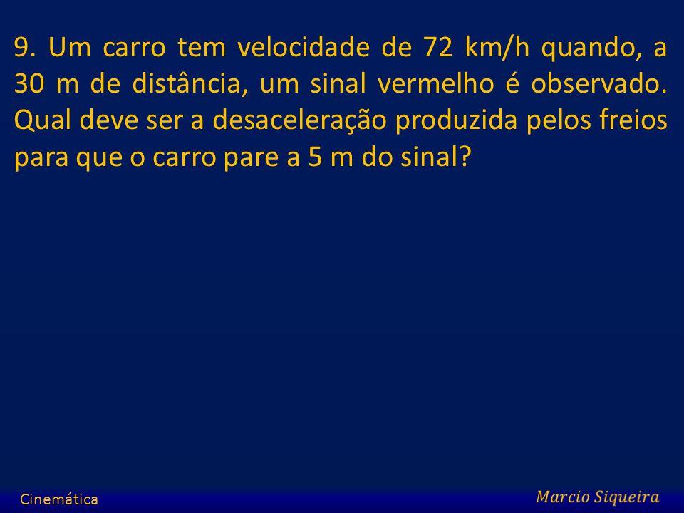 9. Um carro tem velocidade de 72 km/h quando, a 30 m de distância, um sinal vermelho é observado. Qual deve ser a desaceleração produzida pelos freios