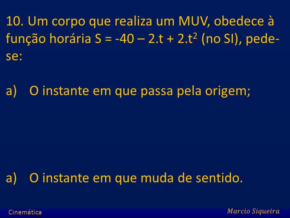 10. Um corpo que realiza um MUV, obedece à função horária S = -40 – 2.t + 2.t 2 (no SI), pede- se: a)O instante em que passa pela origem; a)O instante