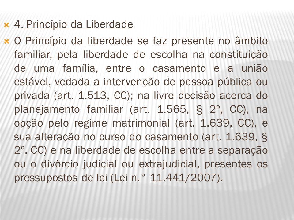 4. Princípio da Liberdade O Princípio da liberdade se faz presente no âmbito familiar, pela liberdade de escolha na constituição de uma família, entre